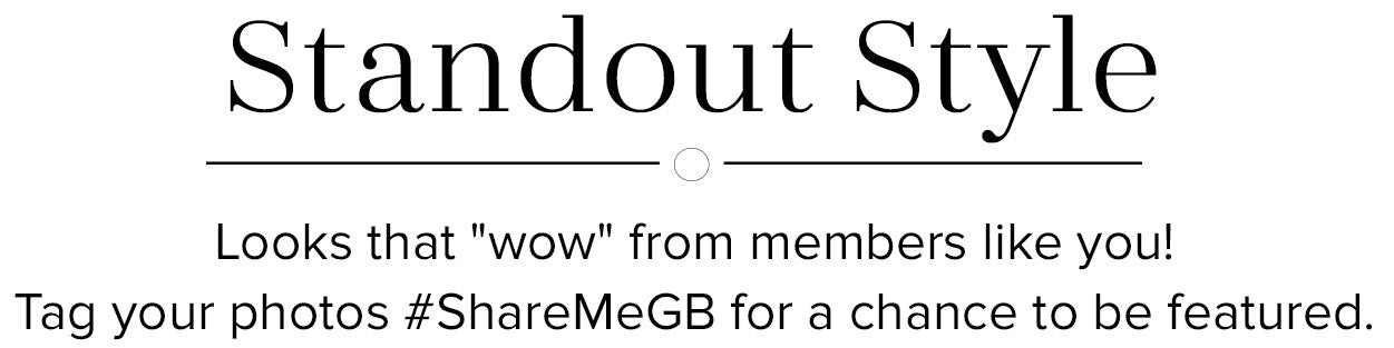 Standout Style - Looks that 'wow' from members like you! Tag your photos #ShareMeGB for a chance to be featured.