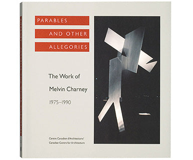 Parables and Other Allegories: The Work of Melvin Charney, 1975–1990
