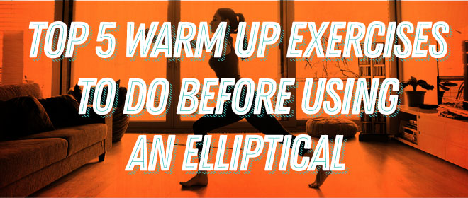 Top 5 Warm up Exercises to do Before Using an Elliptical