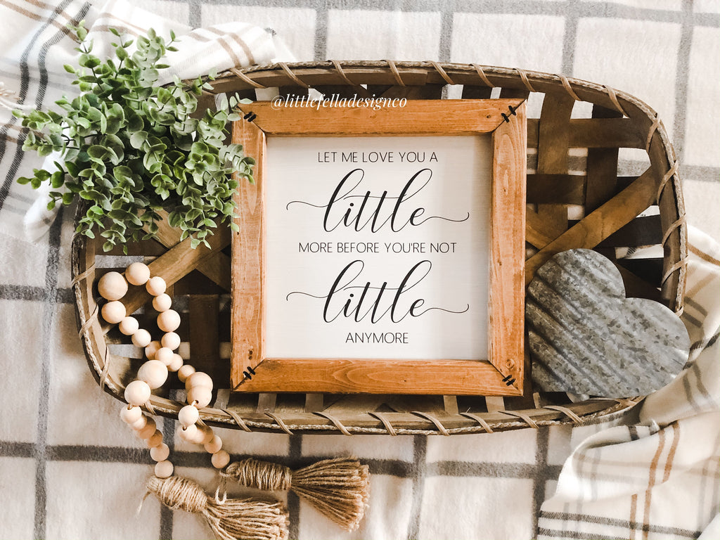 Let Me Love You A Little More Before You're Not Little Anymore Sign, Nursery Decor