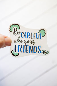 Be Careful Who Your Friends Are | Water Resistant Die Cut Sticker