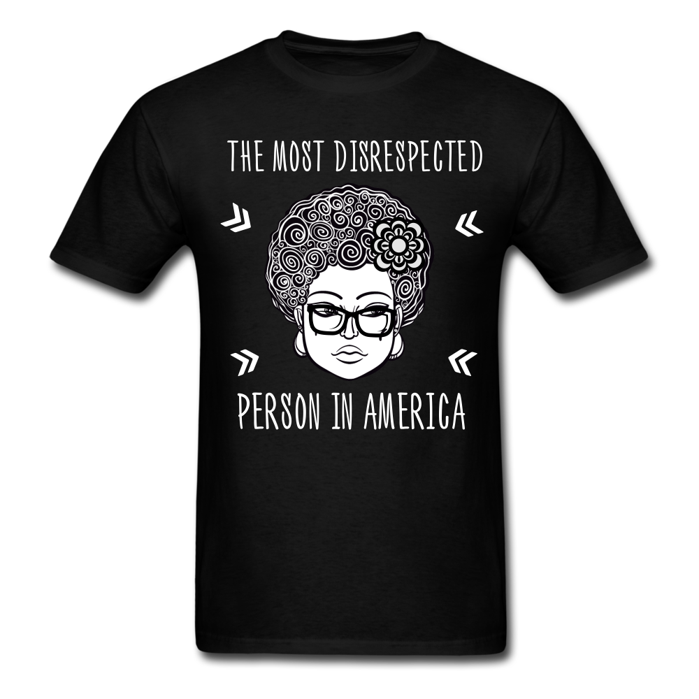 The most disrespected person in America is the black woman shirt, Unisex T-Shirt - BIZARRE FASHIONS