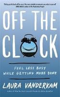 Off the Clock: Feel Less Busy while getting more done, by Laura Vanderkam