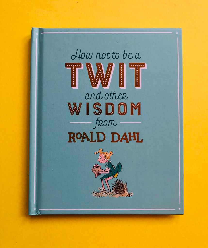 How Not to be a Twit, and other wisdom from Roald Dahl ( hardback)