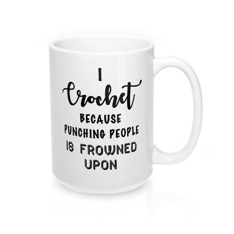 """I Crochet Because Punching People Is Frowned Upon"" - Mug 15oz"