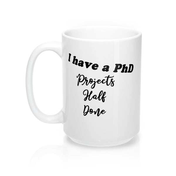 """I have a PhD - Projects Half Done"" - Mug 15oz"