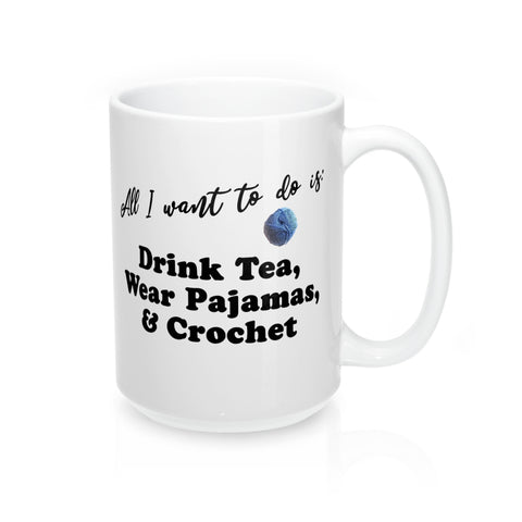 """All I want is: Drink Tea, Wear Pajamas & Crochet"" - Mug 15oz"
