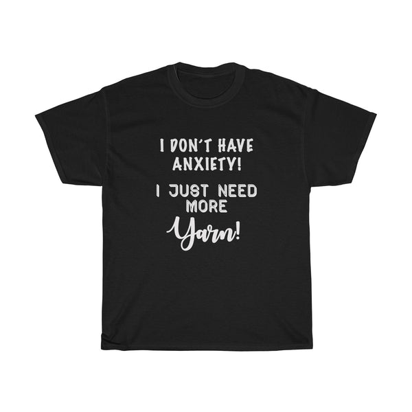 """I don't have Anxiety, I just need more Yarn"" - Unisex Heavy Cotton Tee with WHITE Letters"