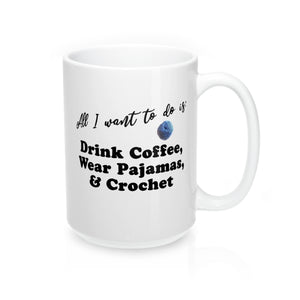 """All I want to do is: Drink Coffee, Wear Pajamas & Crochet"" - Mug 15oz"