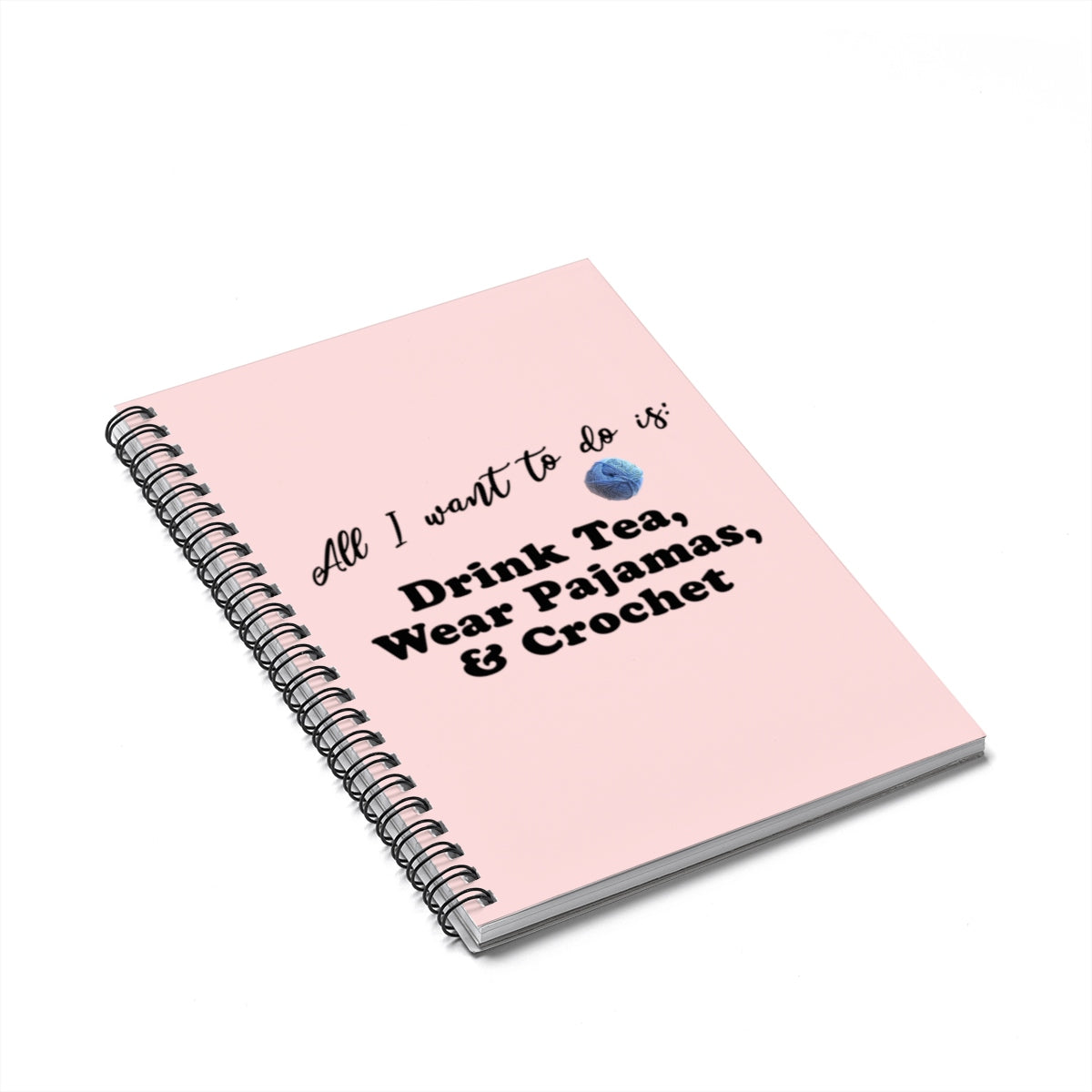 """All Want To Do Is: Drink Tea, Wear Pajamas & Crochet"" Black Letters - Spiral Notebook - Ruled Line"