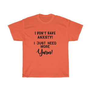 """I don't have Anxiety, I just need more Yarn"" - Unisex Heavy Cotton Tee"