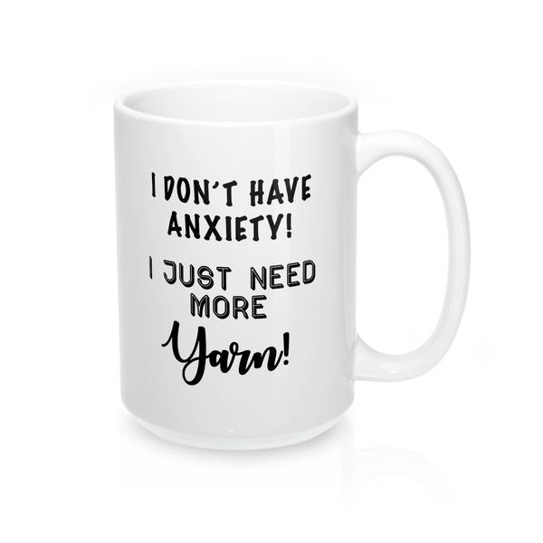 """I don't have Anxiety, I just need more Yarn"" - Mug 15oz"