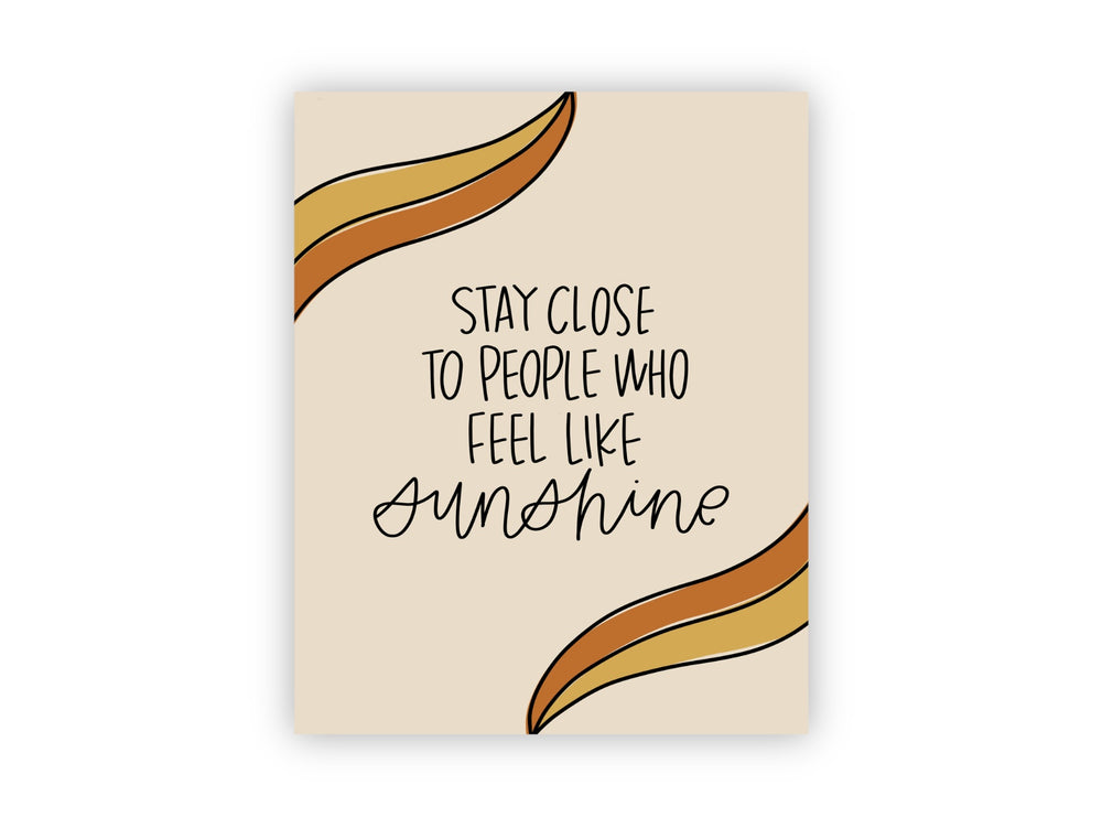 Stay Close To People Who Feel Like Sunshine Print