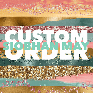 Siobhan May Custom Order