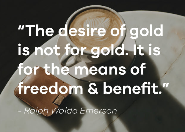 Quote: The desire of gold is not for gold. It is for the means of freedom and benefit. Ralph Waldo Emerson