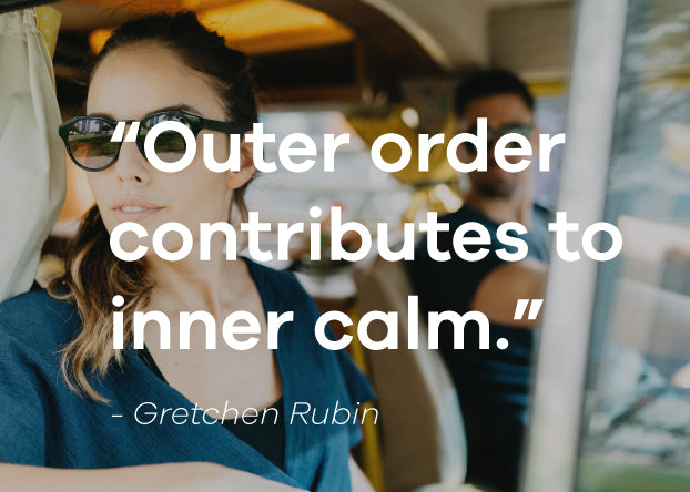 Outer order contributes to inner calm. Gretchen Rubin