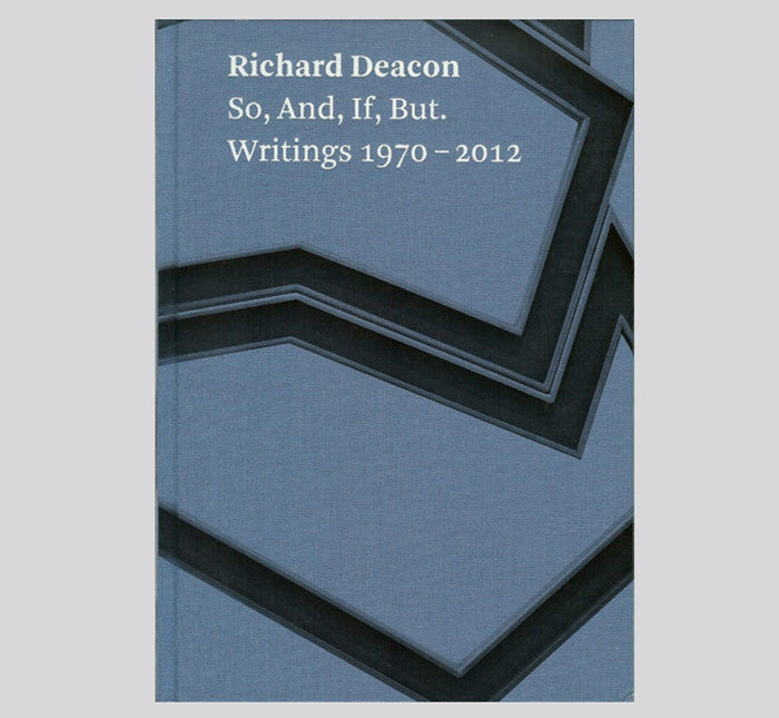 Richard Deacon: So, And, If, But. Writings 1970 - 2012