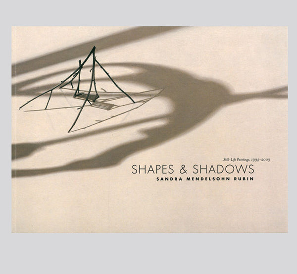 Sandra Mendelsohn Rubin: Shapes & Shadows: Still Life Paintings, 1994 - 2003