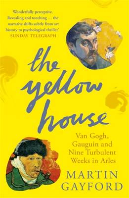 The Yellow House: Van Gogh, Gauguin and Nine Turbulent Weeks in Arles
