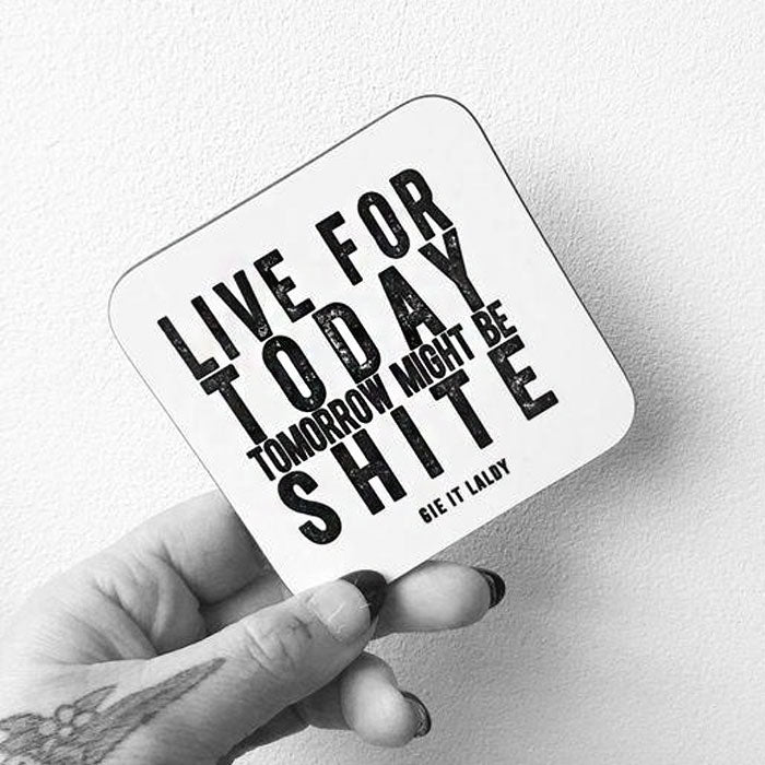 Live For Today, Tomorrow Might Be Shite Coaster