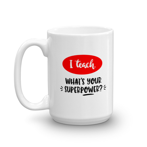 """I Teach. What's Your Superpower?"" Mug"