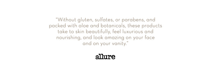 """Without gluten, sulfates, or parabens, and packed with aloe and botanicals, these products take to skin beautifully, feel luxurious and nourishing, and look amazing on your face and on your vanity"" - Allure Magazine"