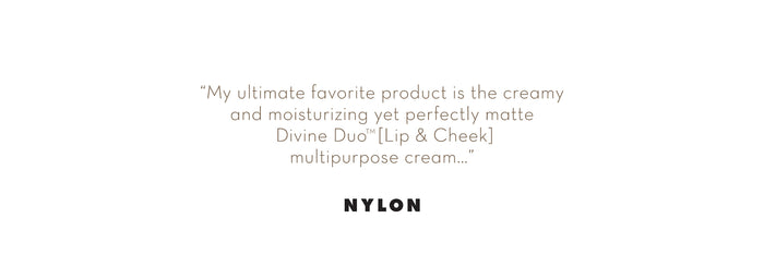 """My ultimate favorite product is the creamy and moisturizing yet perfectly matte Divine Duo Lip & Cheek multipurpose cream..."" - Nylon Magazine"