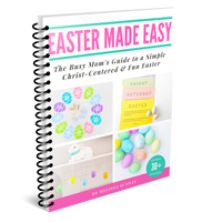 Easter Made Easy: The Busy Mom's Guide to a Simple Christ-Centered, Fun, & Memorable Easter (With over 30 printables!) -Instant Digital Download
