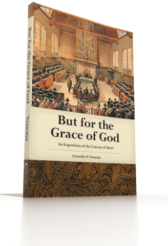 But for the Grace of God - An Exposition of the Canons of Dort