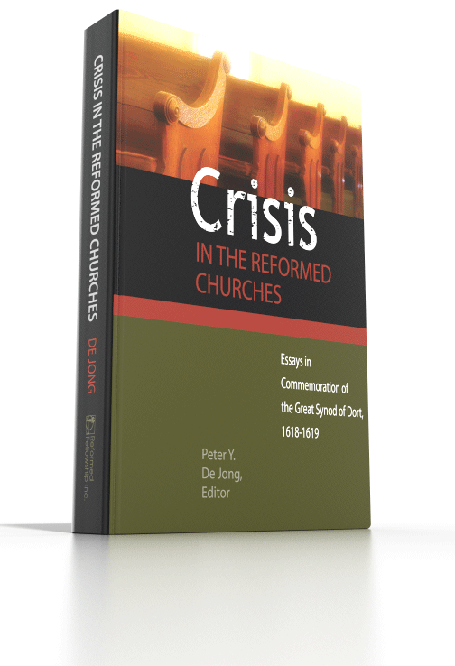 Crisis in the Reformed Churches - Essays in Commemoration of the Great Synod of Dort