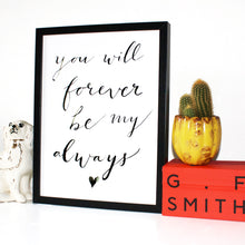 Load image into Gallery viewer, You Will Forever Be My Always Typography Print