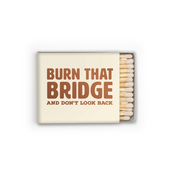 Box matches with cream packaging and burn the bridge saying