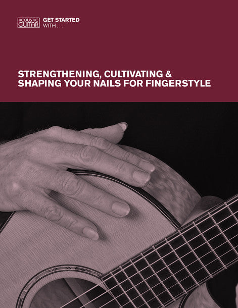 Get Started With: Strengthening, Cultivating & Shaping Your Nails For Fingerstyle