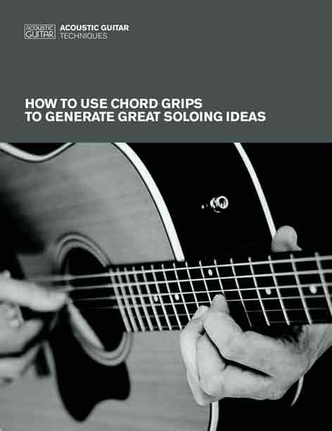 Acoustic Guitar Techniques:  How to Use Chord Grips to Generate Great Soloing Ideas