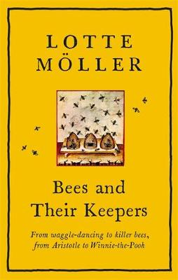 Bees and Their Keepers -Through the seasons and centuries, from waggle-dancing to killer bees, from Aristotle to Winnie-the-Pooh