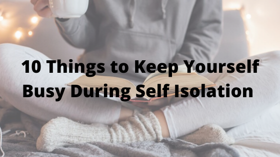 10 Things to Keep Yourself Busy During Self Isolation