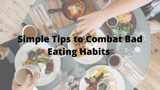 Simple Tips to Combat Bad Eating Habits
