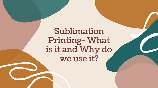 Sublimation Printing- What is it and Why do we use it?