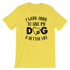 I work hard to give my Dog a Better Life - Short-Sleeve Unisex T-Shirt