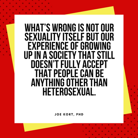 Quote by Joe Kort, PhD about the shame of growing up gay in a straight world