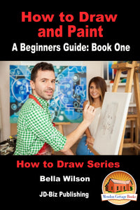 How to Draw and Paint - A Beginners Guide: Book One