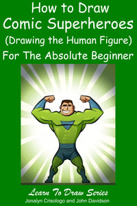 Learn to Draw Comic Superheroes (Drawing the Human Figure) For the Absolute Beginner