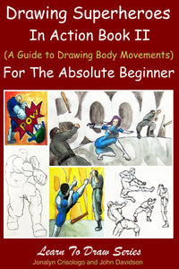 Drawing Superheroes in Action Book II: (A Guide to Drawing Body Movements) For the Absolute Beginner