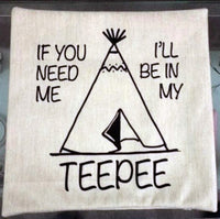 If You Need Me I'll Be In My TeePee - pillow cover