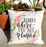 Bloom Where you are Planted - pillow cover