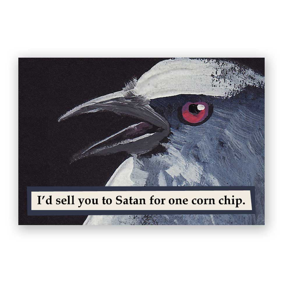I'd sell you to Satan for one corn chip.