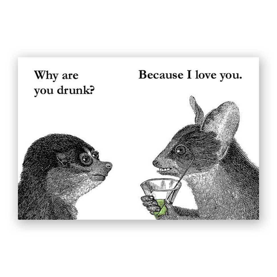 Why are you drunk? Because I love you.