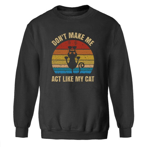 Don't Make Me Act Like My Cat Sweatshirt