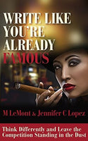 Book Review - WRITE LIKE YOU'RE ALREADY FAMOUS: Think Differently and Leave The Competition Standing in the Dust (Dare 2B Great Series Book 3) - M LeMont