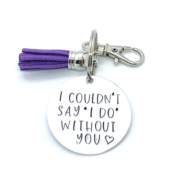 "Key Chain - Circle Shape - I Couldn't Say ""I DO"" Without You - (bridesmaid gift)"